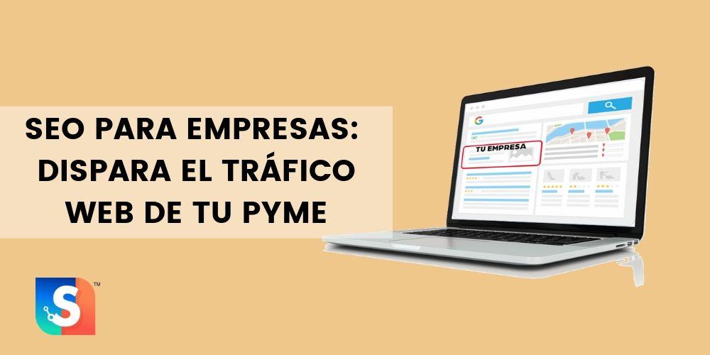 SEO para empresas: Dispara el tráfico web de tu PYME